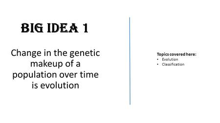 Big Idea 1 Change in the genetic makeup of a population over time is evolution Topics covered here: Evolution Classification.