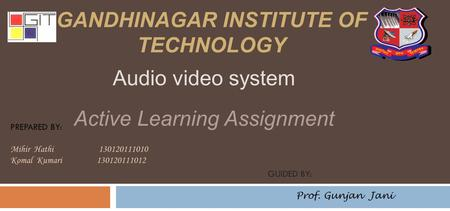 GANDHINAGAR INSTITUTE OF TECHNOLOGY PREPARED BY: Mihir Hathi 130120111010 Komal Kumari 130120111012 GUIDED BY: Prof. Gunjan Jani Audio video system Active.