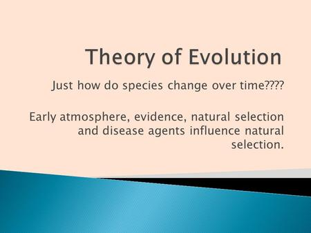 Just how do species change over time???? Early atmosphere, evidence, natural selection and disease agents influence natural selection.