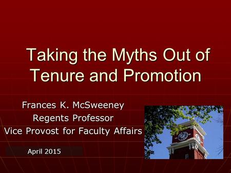 Taking the Myths Out of Tenure and Promotion Taking the Myths Out of Tenure and Promotion Frances K. McSweeney Regents Professor Vice Provost for Faculty.