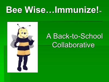 Bee Wise…Immunize! ™ Bee Wise…Immunize! ™ A Back-to-School Collaborative A Back-to-School Collaborative.