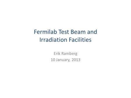Fermilab Test Beam and Irradiation Facilities Erik Ramberg 10 January, 2013.