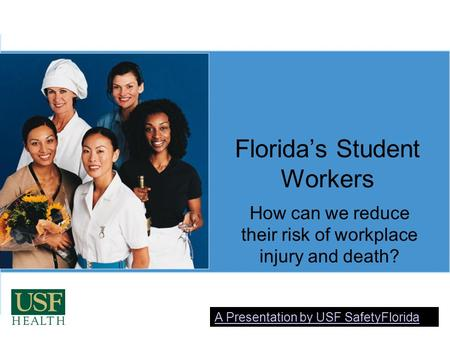 Florida's Student Workers How can we reduce their risk of workplace injury and death? A Presentation by USF SafetyFlorida.