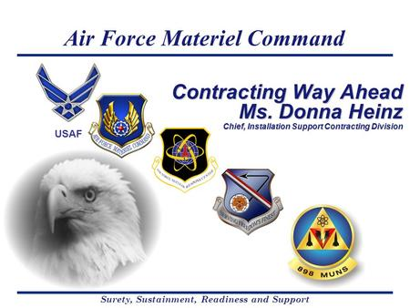 Air Force Materiel Command Surety, Sustainment, Readiness and Support USAF Contracting Way Ahead Ms. Donna Heinz Chief, Installation Support Contracting.
