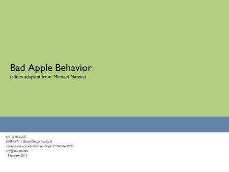 Bad <strong>Apple</strong> Behavior (slides adapted from Michael Mateas) UC Santa Cruz CMPS 171 – Game Design Studio II courses.soe.ucsc.edu/courses/cmps171/Winter13/01.