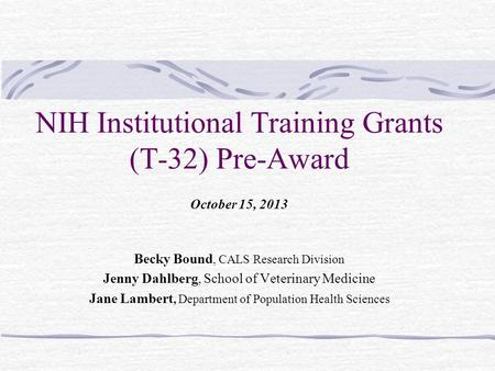 NIH Institutional Training Grants (T-32) Pre-Award October 15, 2013 Becky Bound, CALS Research Division Jenny Dahlberg, School of Veterinary Medicine Jane.
