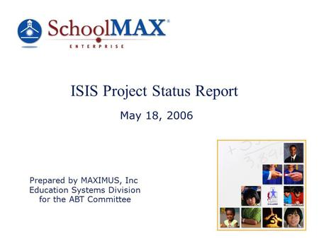 ISIS Project Status Report May 18, 2006 Prepared by MAXIMUS, Inc Education Systems Division for the ABT Committee.