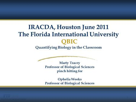 1 © 2010 Florida International University 1 Marty Tracey Professor of Biological Sciences pinch hitting for Ophelia Weeks Professor of Biological Sciences.