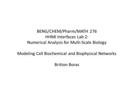 BENG/CHEM/Pharm/MATH 276 HHMI Interfaces Lab 2: Numerical Analysis for Multi-Scale Biology Modeling Cell Biochemical and Biophysical Networks Britton Boras.