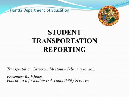 Florida Department of Education Transportation Directors Meeting – February 10, 2011 Presenter: Ruth Jones Education Information & Accountability Services.