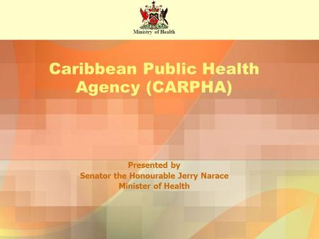Presented by Senator the Honourable Jerry Narace Minister of Health Caribbean Public Health Agency (CARPHA) Ministry of Health.