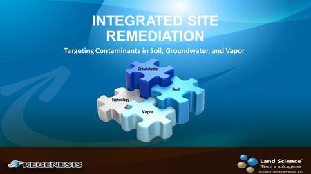 INTEGRATED SITE REMEDIATION Targeting Contaminants in Soil, Groundwater, and Vapor.