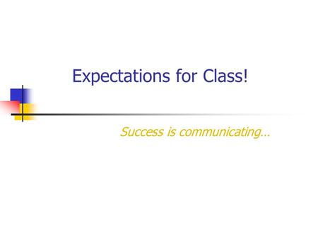 Expectations for Class! Success is communicating….