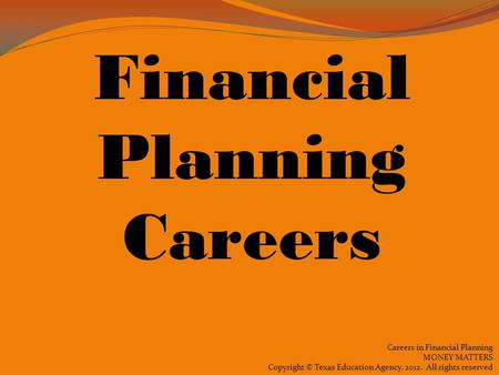 Careers in Financial Planning MONEY MATTERS Copyright © Texas Education Agency, 2012. All rights reserved Financial Planning Careers.