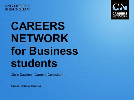 CAREERS NETWORK for Business students Clare Dawson– Careers Consultant College of Social Sciences.