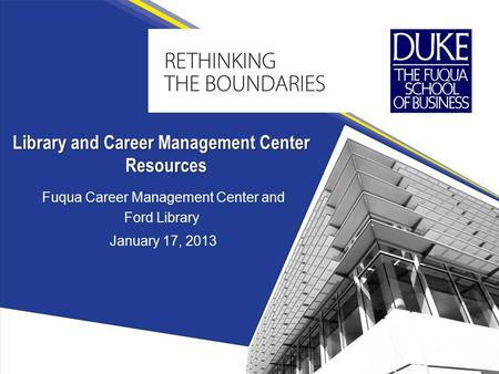 Fuqua Career Management Center and Ford Library January 17, 2013 Library and Career Management Center Resources.