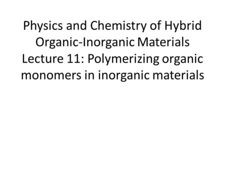 Physics and Chemistry of Hybrid Organic-Inorganic Materials Lecture 11: Polymerizing organic monomers in inorganic materials.