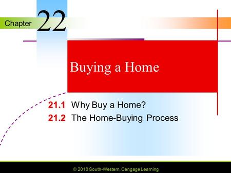 Chapter © 2010 South-Western, Cengage Learning Buying a Home 21.1 21.1Why Buy a Home? 21.2 21.2The Home-Buying Process 22.