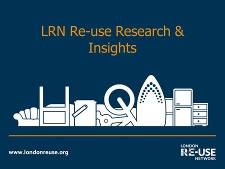 LRN Re-use Research & Insights. Reason for Research Summary of re-use research:  Association of charity shops – Choose 2 Reuse (2006)  Brook Lyndhurst.