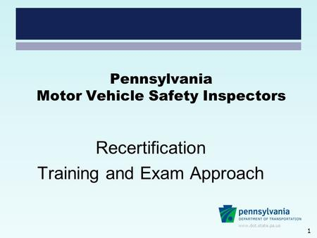 Www.dot.state.pa.us Pennsylvania Motor Vehicle Safety Inspectors Recertification Training and Exam Approach 1.