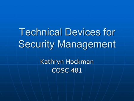 Technical Devices for Security Management Kathryn Hockman COSC 481.