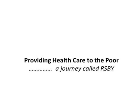 Providing Health Care to the Poor …………… a journey called RSBY.