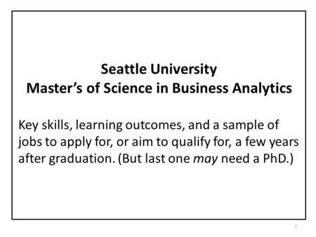 1 Seattle University Master's of Science in Business Analytics Key skills, learning outcomes, and a sample of jobs to apply for, or aim to qualify for,