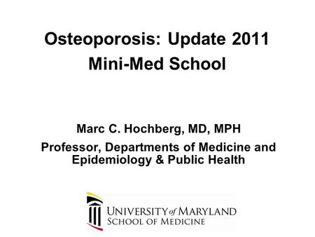Osteoporosis: Update 2011 Mini-Med School Marc C. Hochberg, MD, MPH Professor, Departments of Medicine and Epidemiology & Public Health.