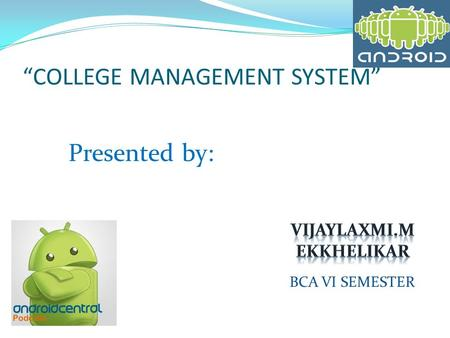 """COLLEGE MANAGEMENT SYSTEM"" Presented by: BCA VI SEMESTER."