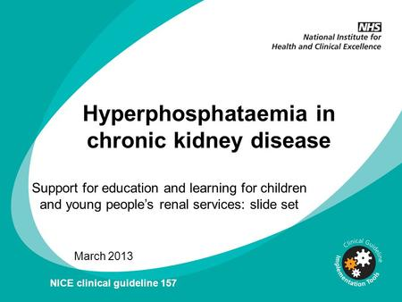Hyperphosphataemia in chronic kidney disease Support for education and learning for children and young people's renal services: slide set March 2013 NICE.
