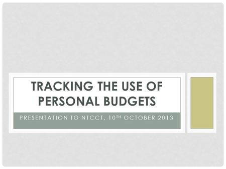 PRESENTATION TO NTCCT, 10 TH OCTOBER 2013 TRACKING THE USE OF PERSONAL BUDGETS.