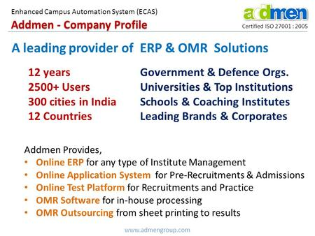 Addmen - Company Profile Certified ISO 27001 : 2005 Enhanced Campus Automation System (ECAS) www.admengroup.com A leading provider of ERP & OMR Solutions.