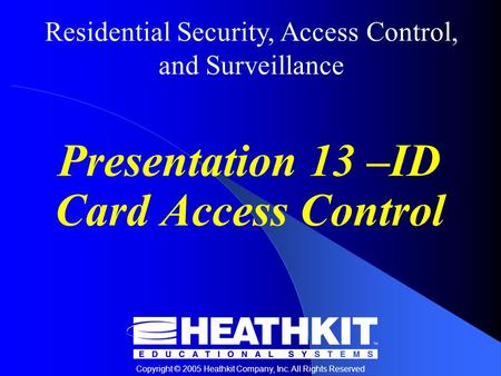 Residential Security, Access Control, and Surveillance Copyright © 2005 Heathkit Company, Inc. All Rights Reserved Presentation 13 –ID Card Access Control.