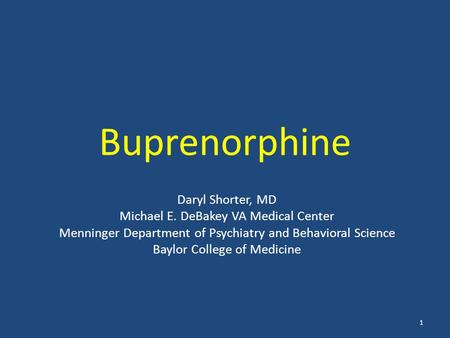 Buprenorphine Daryl Shorter, MD Michael E. DeBakey VA Medical Center Menninger Department of Psychiatry and Behavioral Science Baylor College of Medicine.