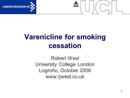 1 Varenicline for smoking cessation Robert West University College London Logroño, October 2006 www.rjwest.co.uk.