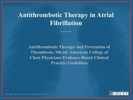 Antithrombotic Therapy in Atrial Fibrillation ----- Copyright: American College of Chest Physicians 2012 © Antithrombotic Therapy and Prevention of Thrombosis,