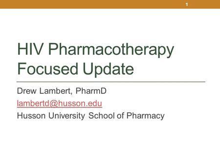 HIV Pharmacotherapy Focused Update Drew Lambert, PharmD Husson University School of Pharmacy 1.