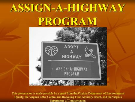 ASSIGN-A-HIGHWAY PROGRAM This presentation is made possible by a grant from the Virginia Department of Environmental Quality, the Virginia Litter Control.