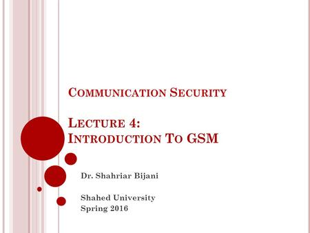 C OMMUNICATION S ECURITY L ECTURE 4: I NTRODUCTION T O GSM Dr. Shahriar Bijani Shahed University Spring 2016.