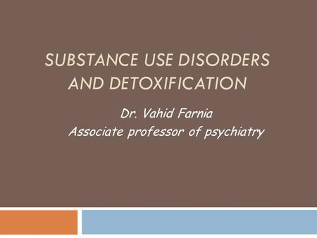 SUBSTANCE USE DISORDERS AND DETOXIFICATION Dr. Vahid Farnia Associate professor of psychiatry.
