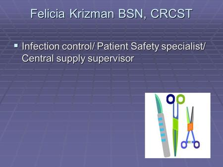 Felicia Krizman BSN, CRCST  Infection control/ Patient Safety specialist/ Central supply supervisor.