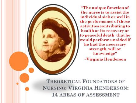 "T HEORETICAL F OUNDATIONS OF N URSING : V IRGINIA H ENDERSON : 14 AREAS OF ASSESSMENT ""The unique function of the nurse is to assist the individual sick."