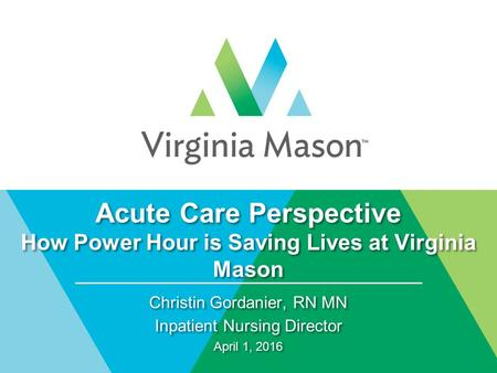Acute Care Perspective How Power Hour is Saving Lives at Virginia Mason Christin Gordanier, RN MN Inpatient Nursing Director April 1, 2016 Christin Gordanier,