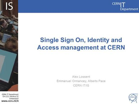 CERN IT Department CH-1211 Genève 23 Switzerland www.cern.ch/i t Single Sign On, Identity and Access management at CERN Alex Lossent Emmanuel Ormancey,