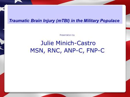 Traumatic Brain Injury (mTBI) in the Military Populace Presentation by Julie Minich-Castro MSN, RNC, ANP-C, FNP-C.