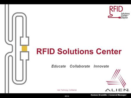 N D A Alien Technology Confidential RFID Solutions Center Educate Collaborate Innovate Damon Bramble | General Manager.