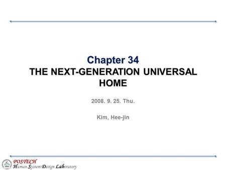 POSTECH H uman S ystem D esign Lab oratory Chapter 34 THE NEXT-GENERATION UNIVERSAL HOME 2008. 9. 25. Thu. Kim, Hee-jin.