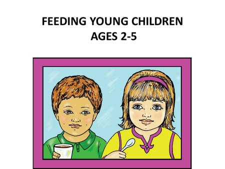 FEEDING YOUNG CHILDREN AGES 2-5. How do you decide what you are going to feed your children?