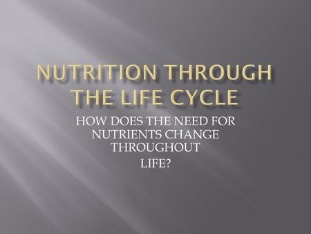HOW DOES THE NEED FOR NUTRIENTS CHANGE THROUGHOUT LIFE?