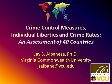 Crime Control Measures, Individual Liberties and Crime Rates: An Assessment of 40 Countries Jay S. Albanese, Ph.D. Virginia Commonwealth University